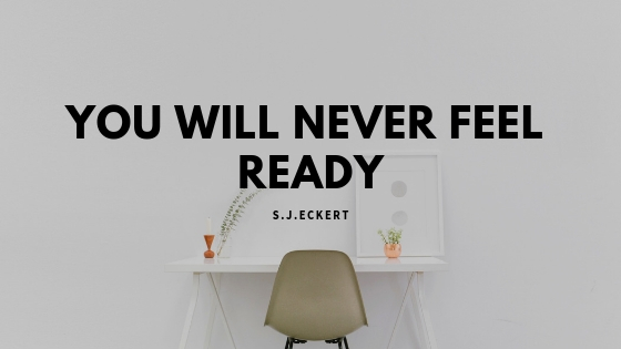 You Will Never Feel Ready.