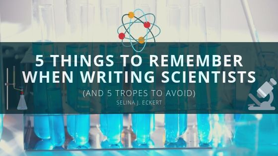 5 Things to Remember When Writing Scientists (and 5 tropes to avoid)